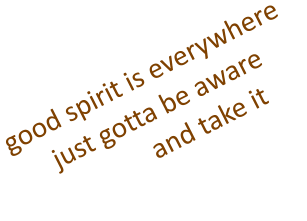 good spirit is everywhere just gotta be aware             and take it
